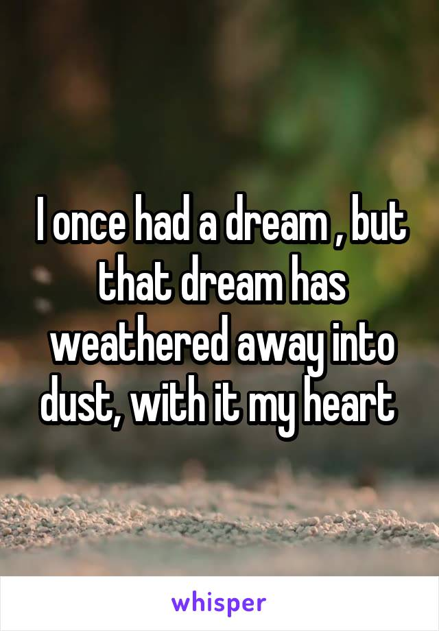 I once had a dream , but that dream has weathered away into dust, with it my heart