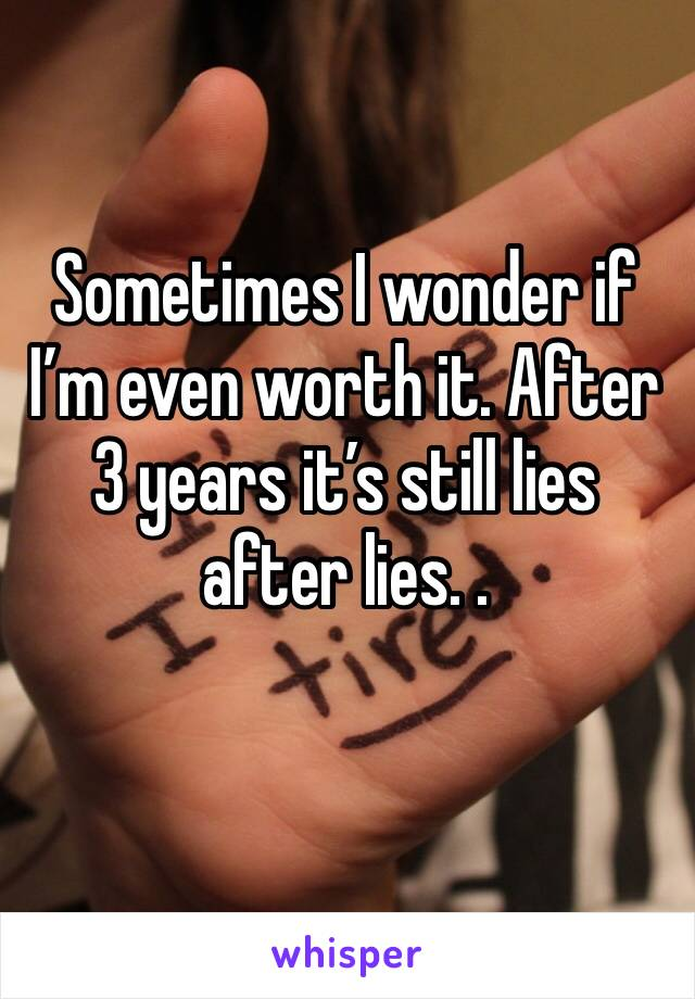 Sometimes I wonder if I'm even worth it. After 3 years it's still lies after lies. .