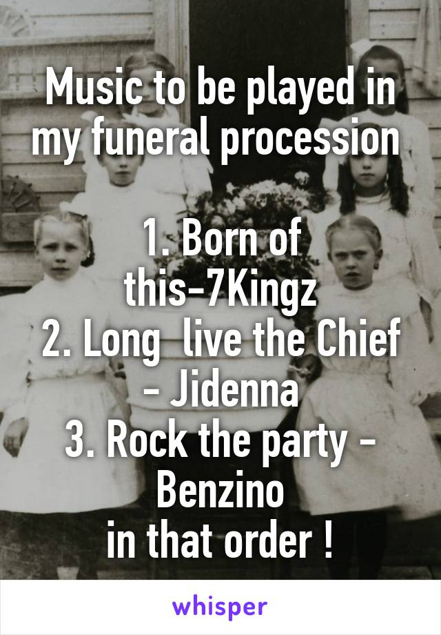 Music to be played in my funeral procession   1. Born of this-7Kingz 2. Long  live the Chief - Jidenna 3. Rock the party - Benzino in that order !