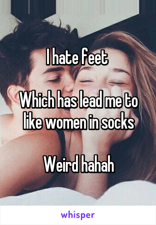 I hate feet   Which has lead me to like women in socks  Weird hahah
