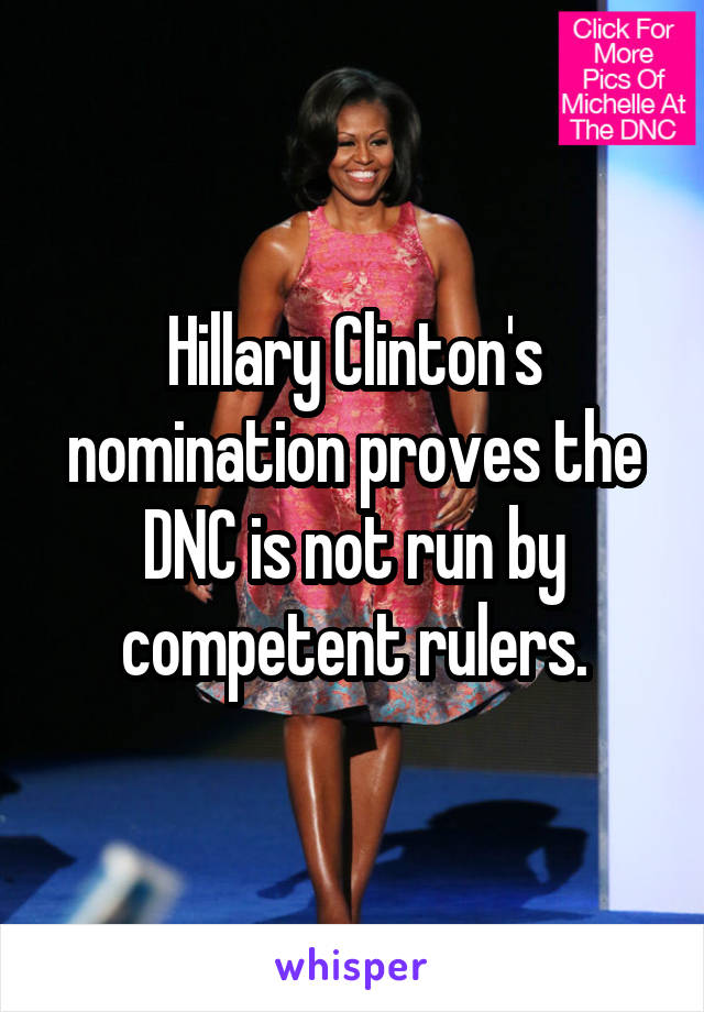 Hillary Clinton's nomination proves the DNC is not run by competent rulers.