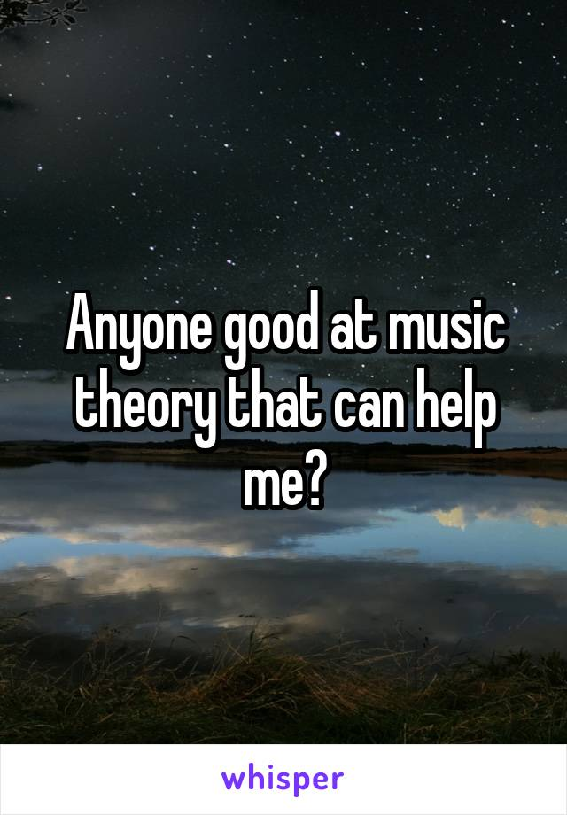 Anyone good at music theory that can help me?