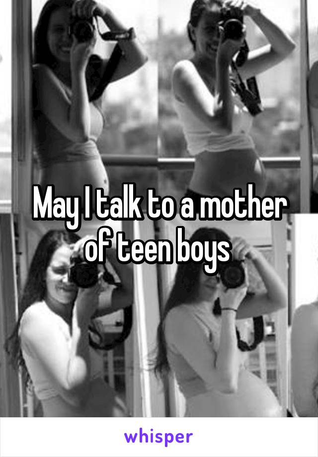 May I talk to a mother of teen boys