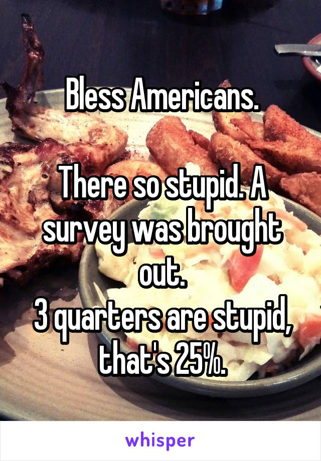 Bless Americans.  There so stupid. A survey was brought out. 3 quarters are stupid, that's 25%.