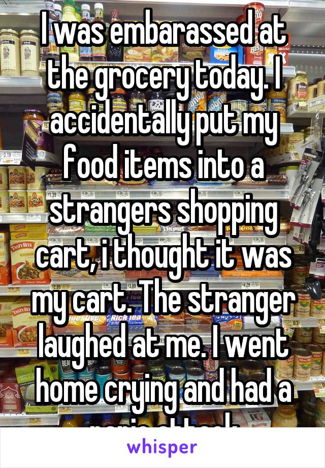 I was embarassed at the grocery today. I accidentally put my food items into a strangers shopping cart, i thought it was my cart. The stranger laughed at me. I went home crying and had a panic attack