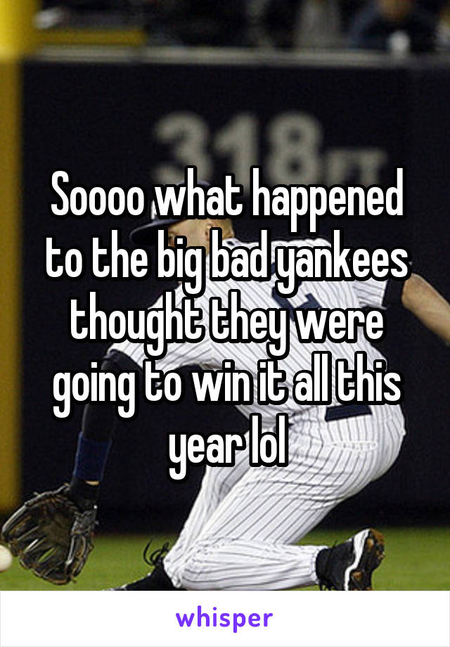 Soooo what happened to the big bad yankees thought they were going to win it all this year lol