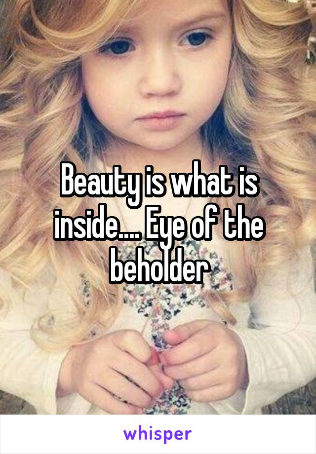 Beauty is what is inside.... Eye of the beholder