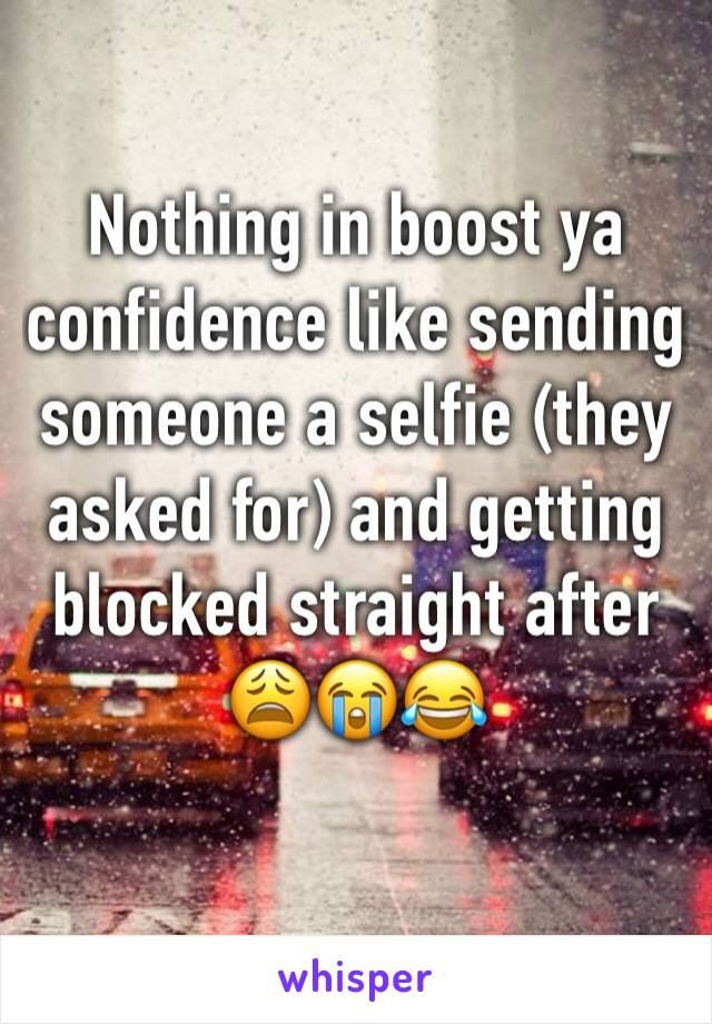 Nothing in boost ya confidence like sending someone a selfie (they asked for) and getting blocked straight after 😩😭😂