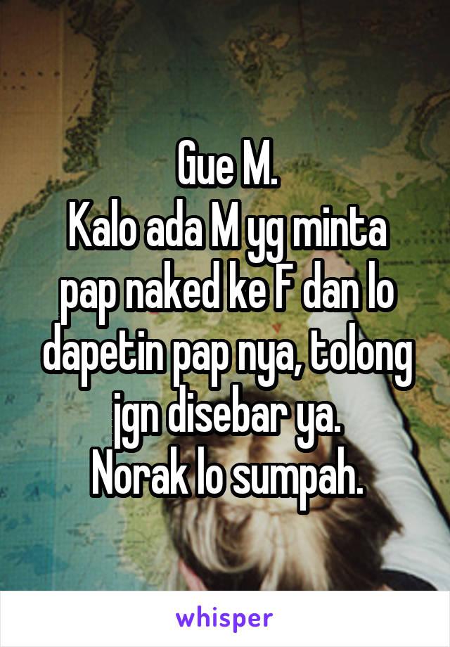 Gue M. Kalo ada M yg minta pap naked ke F dan lo dapetin pap nya, tolong jgn disebar ya. Norak lo sumpah.