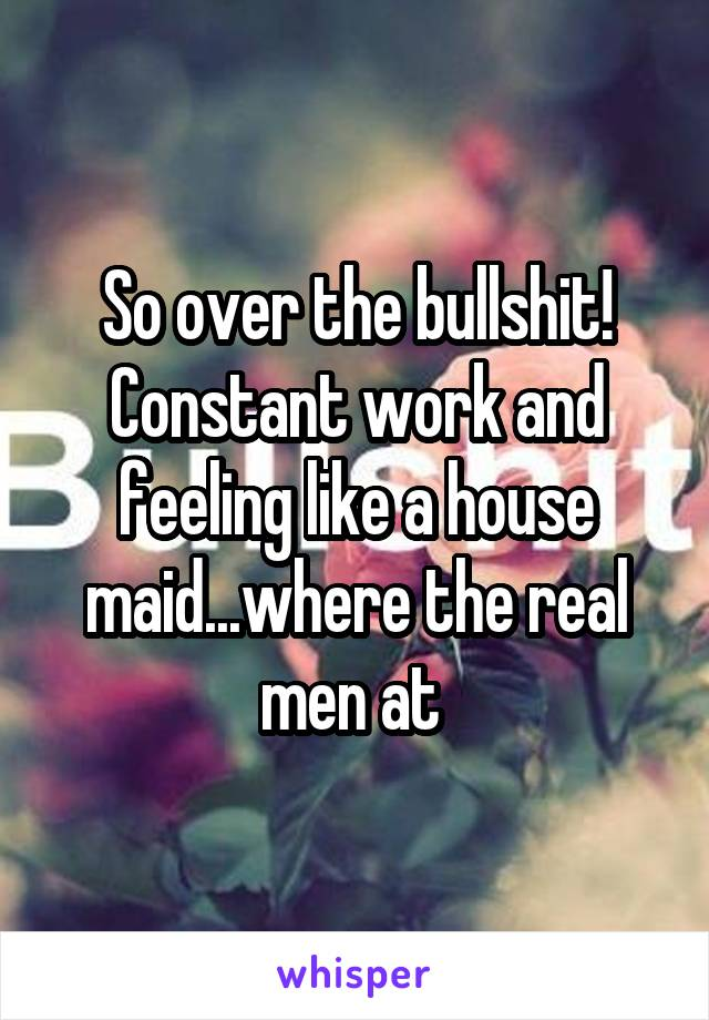 So over the bullshit! Constant work and feeling like a house maid...where the real men at