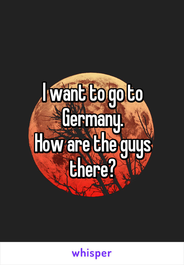 I want to go to Germany. How are the guys there?