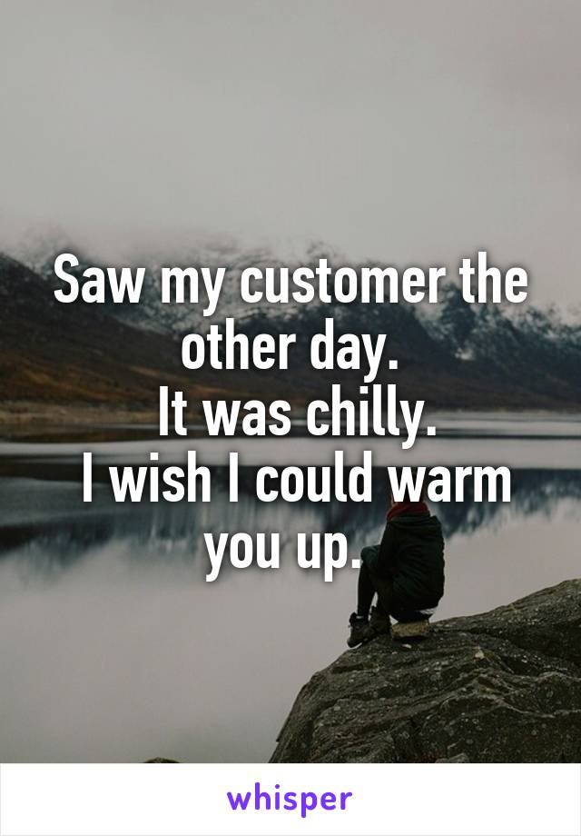 Saw my customer the other day.  It was chilly.  I wish I could warm you up.