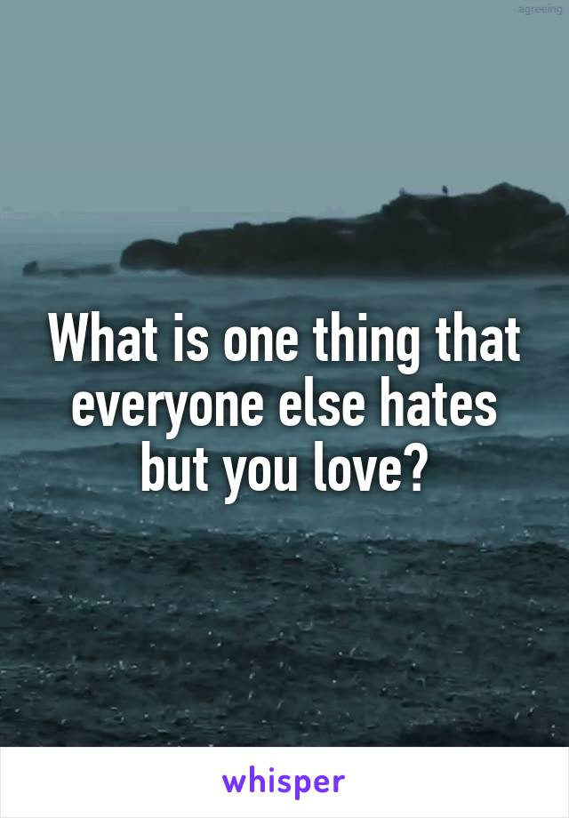 What is one thing that everyone else hates but you love?
