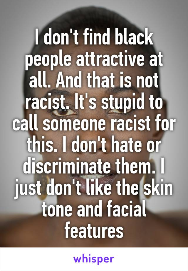 I don't find black people attractive at all. And that is not racist. It's stupid to call someone racist for this. I don't hate or discriminate them. I just don't like the skin tone and facial features