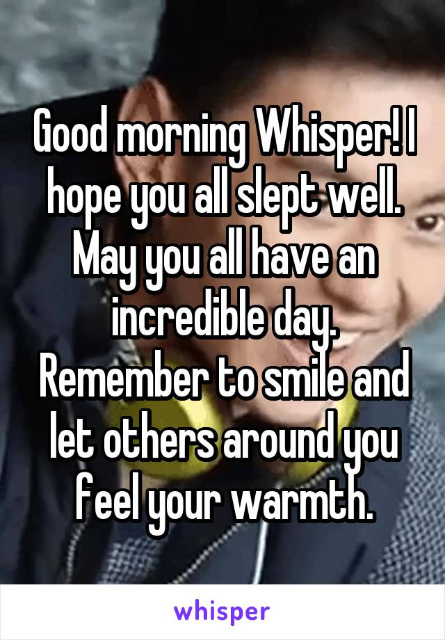 Good morning Whisper! I hope you all slept well. May you all have an incredible day. Remember to smile and let others around you feel your warmth.
