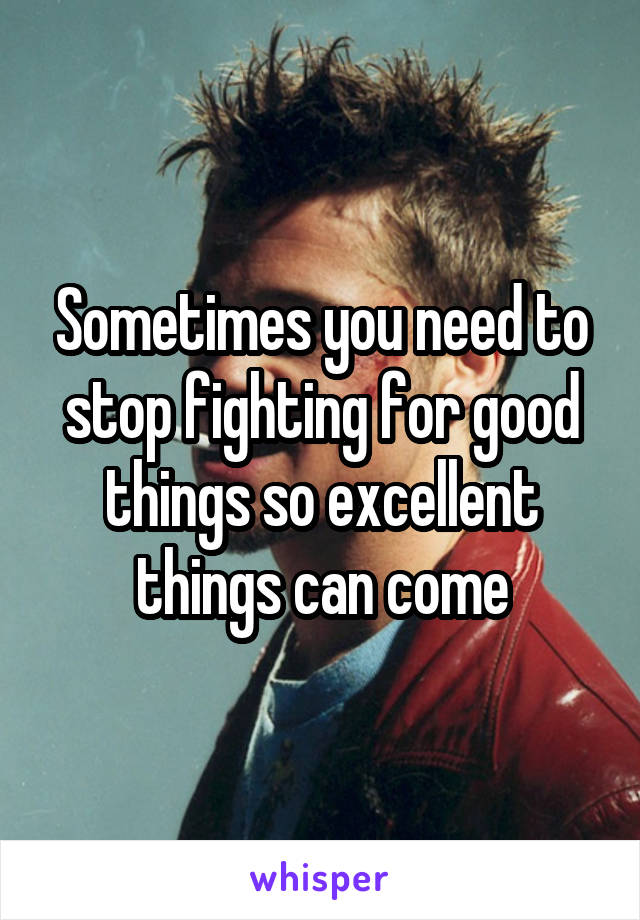 Sometimes you need to stop fighting for good things so excellent things can come