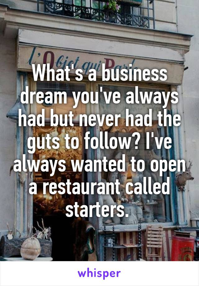 What's a business dream you've always had but never had the guts to follow? I've always wanted to open a restaurant called starters.