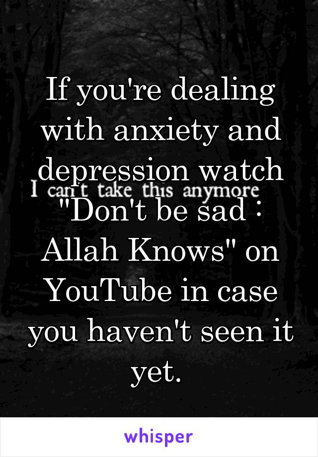"If you're dealing with anxiety and depression watch ""Don't be sad : Allah Knows"" on YouTube in case you haven't seen it yet."