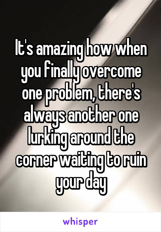 It's amazing how when you finally overcome one problem, there's always another one lurking around the corner waiting to ruin your day