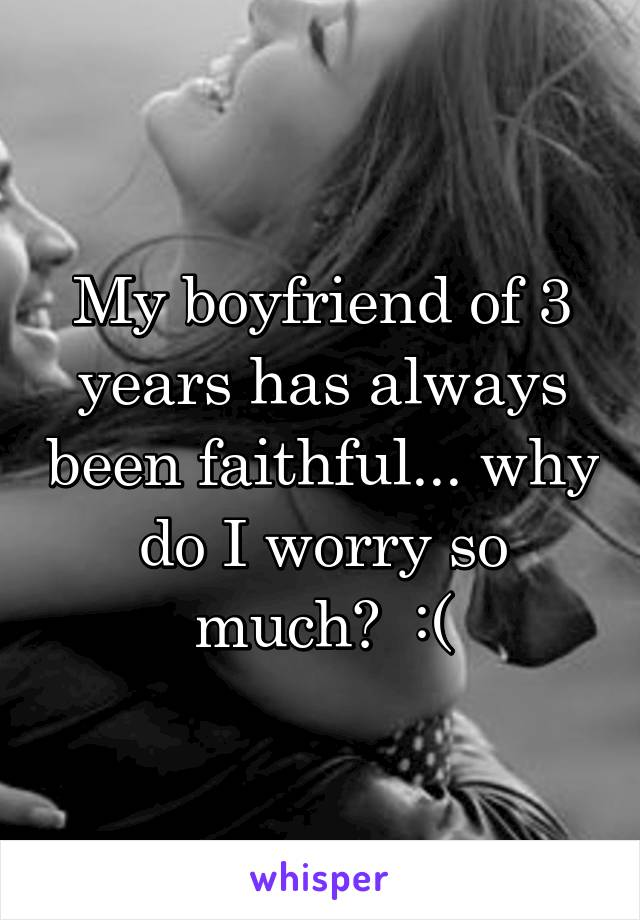 My boyfriend of 3 years has always been faithful... why do I worry so much?  :(