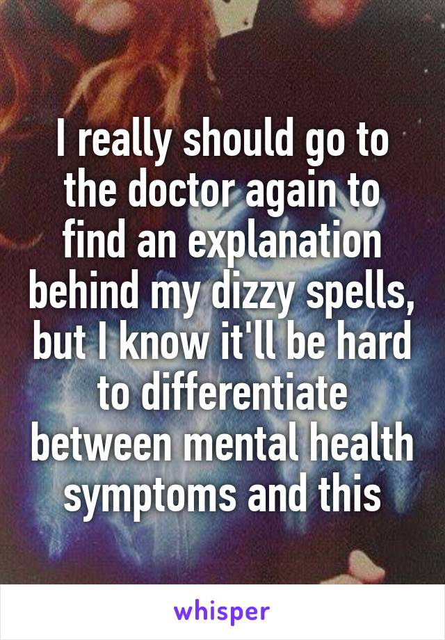 I really should go to the doctor again to find an explanation behind my dizzy spells, but I know it'll be hard to differentiate between mental health symptoms and this