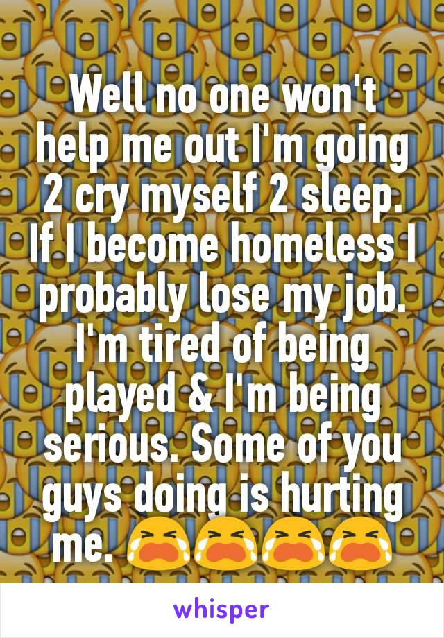 Well no one won't help me out I'm going 2 cry myself 2 sleep. If I become homeless I probably lose my job. I'm tired of being played & I'm being serious. Some of you guys doing is hurting me. 😭😭😭😭