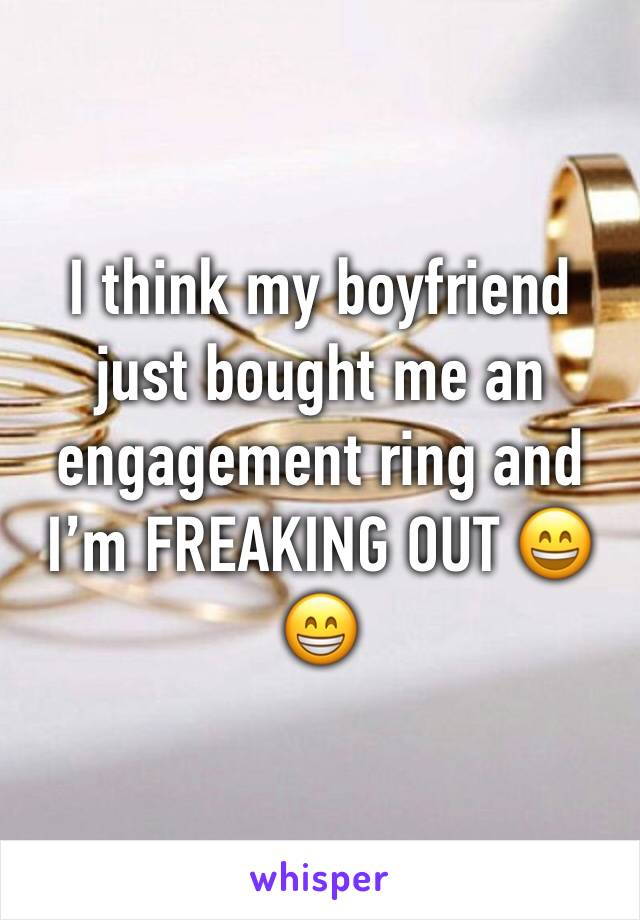 I think my boyfriend just bought me an engagement ring and I'm FREAKING OUT 😄😁