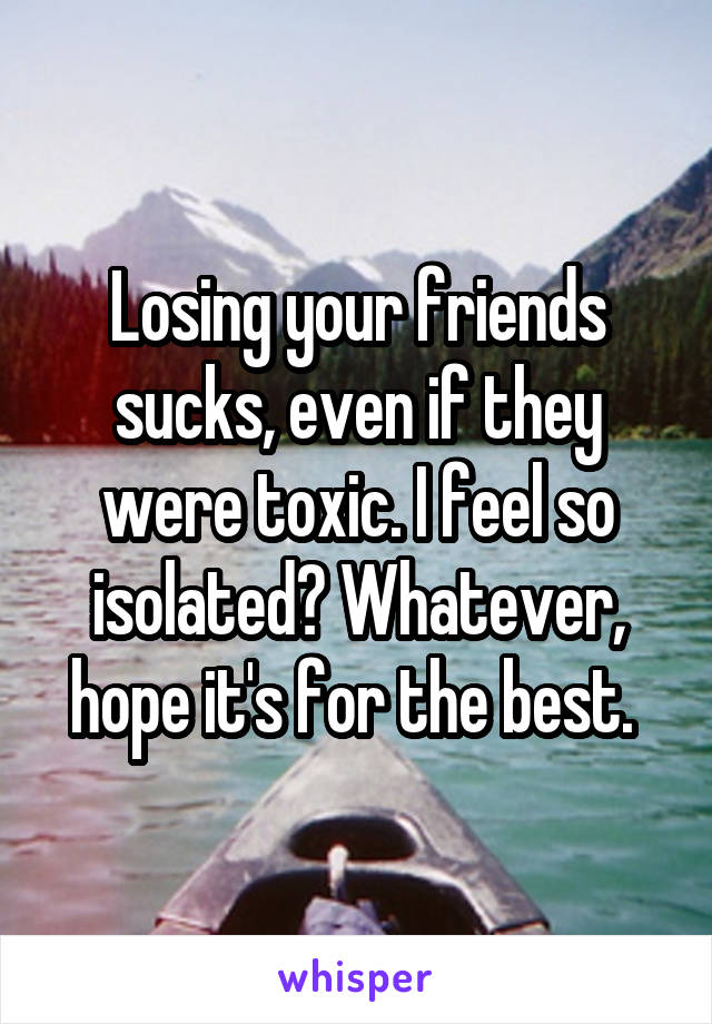 Losing your friends sucks, even if they were toxic. I feel so isolated? Whatever, hope it's for the best.