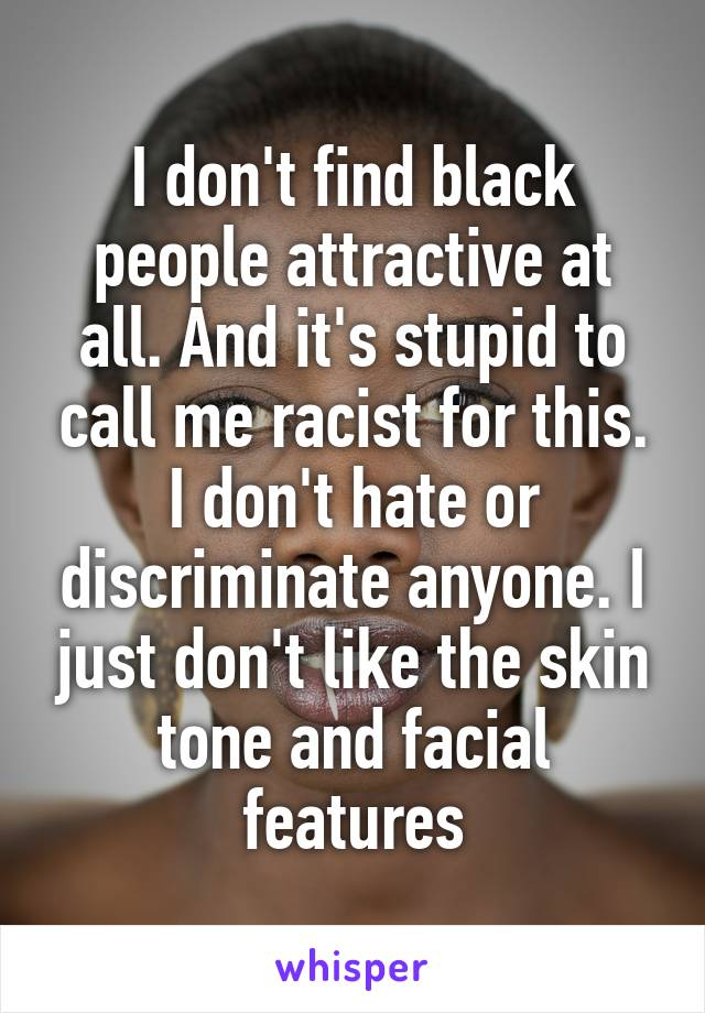 I don't find black people attractive at all. And it's stupid to call me racist for this. I don't hate or discriminate anyone. I just don't like the skin tone and facial features