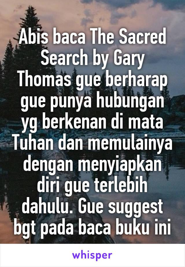 Abis baca The Sacred Search by Gary Thomas gue berharap gue punya hubungan yg berkenan di mata Tuhan dan memulainya dengan menyiapkan diri gue terlebih dahulu. Gue suggest bgt pada baca buku ini