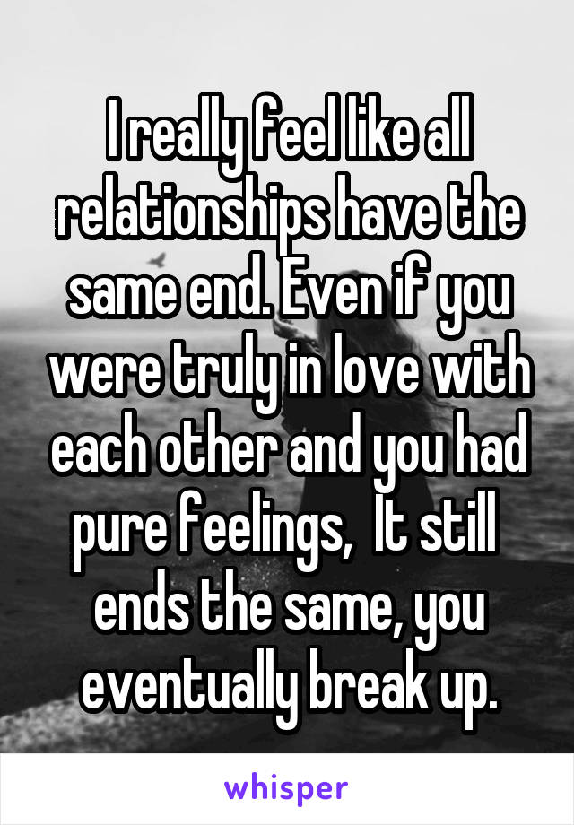 I really feel like all relationships have the same end. Even if you were truly in love with each other and you had pure feelings,  It still  ends the same, you eventually break up.