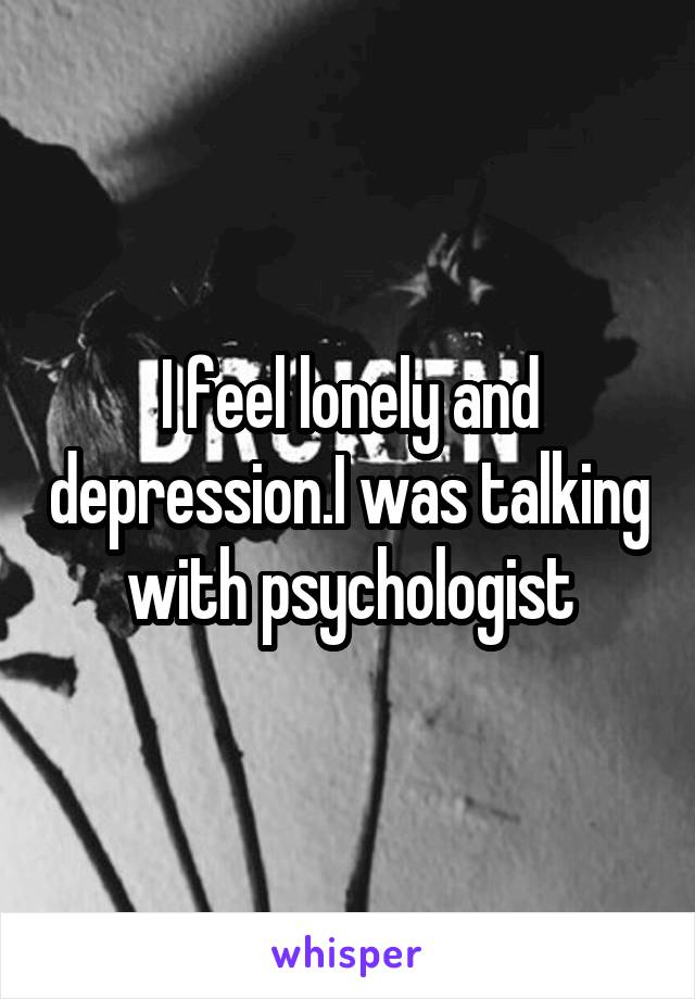 I feel lonely and depression.I was talking with psychologist