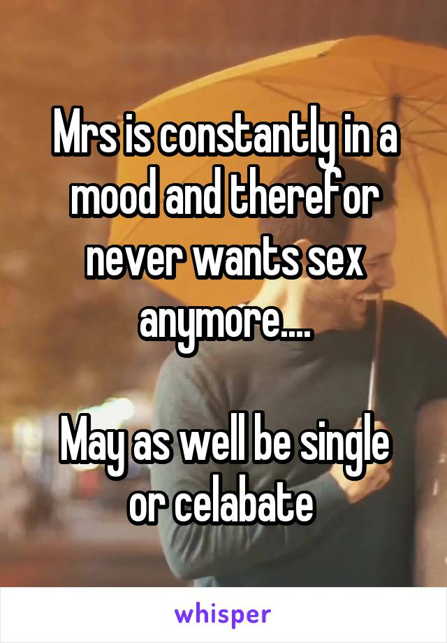 Mrs is constantly in a mood and therefor never wants sex anymore....  May as well be single or celabate