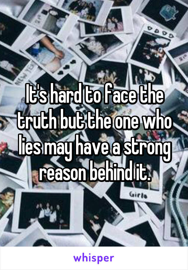 It's hard to face the truth but the one who lies may have a strong reason behind it.