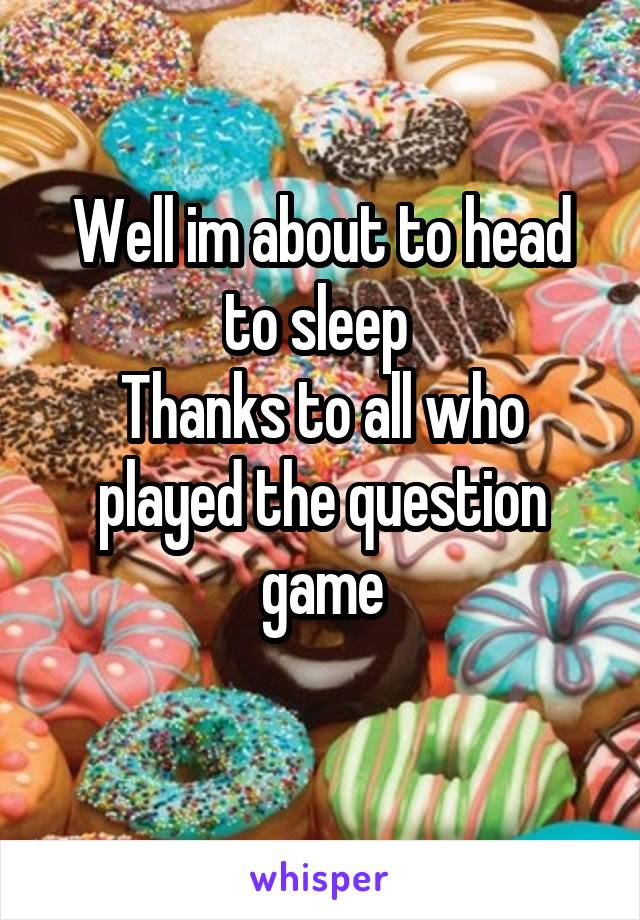 Well im about to head to sleep  Thanks to all who played the question game