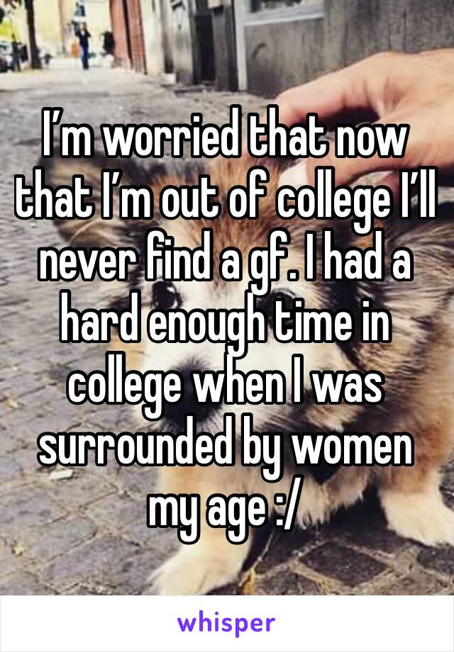 I'm worried that now that I'm out of college I'll never find a gf. I had a hard enough time in college when I was surrounded by women my age :/