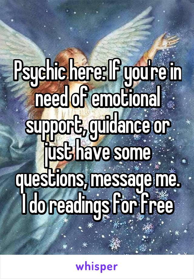 Psychic here: If you're in need of emotional support, guidance or just have some questions, message me. I do readings for free
