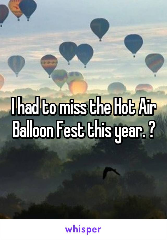 I had to miss the Hot Air Balloon Fest this year. 😒