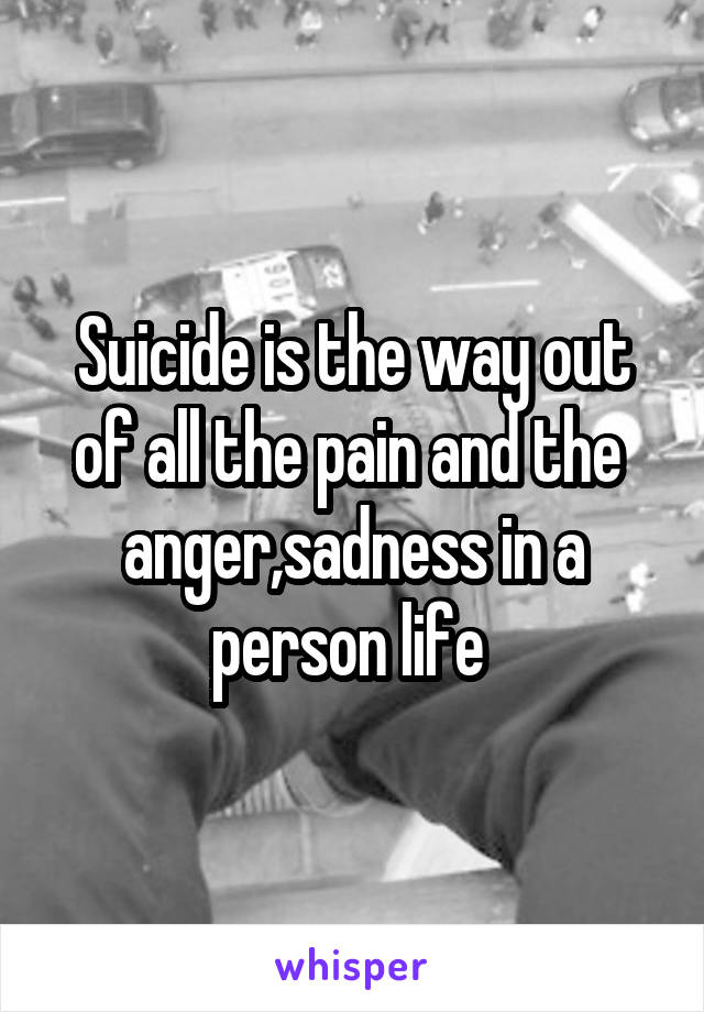 Suicide is the way out of all the pain and the  anger,sadness in a person life