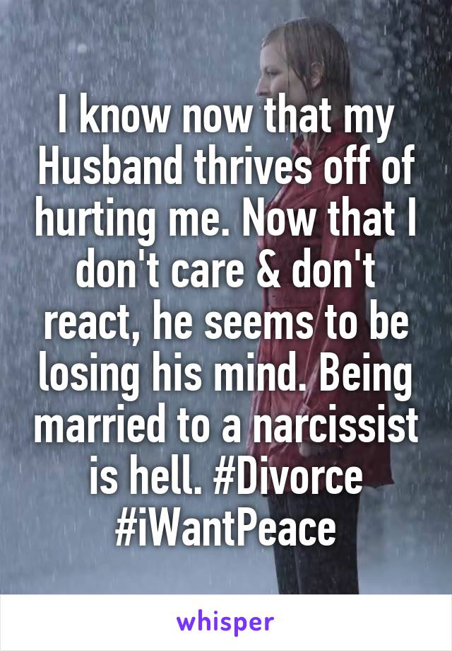 I know now that my Husband thrives off of hurting me. Now that I don't care & don't react, he seems to be losing his mind. Being married to a narcissist is hell. #Divorce #iWantPeace