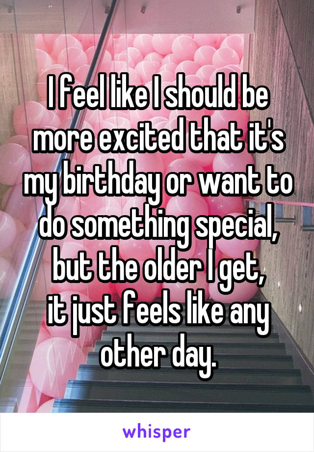 I feel like I should be more excited that it's my birthday or want to do something special, but the older I get, it just feels like any other day.