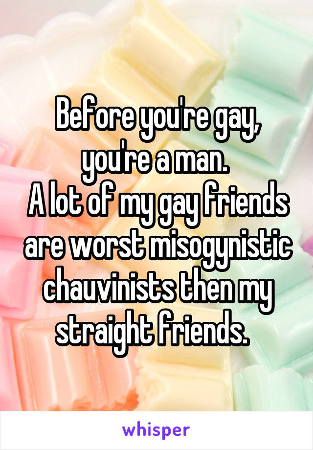 Before you're gay, you're a man.  A lot of my gay friends are worst misogynistic chauvinists then my straight friends.