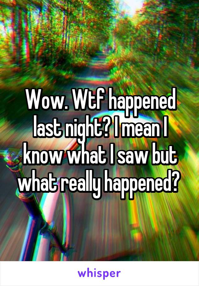 Wow. Wtf happened last night? I mean I know what I saw but what really happened?