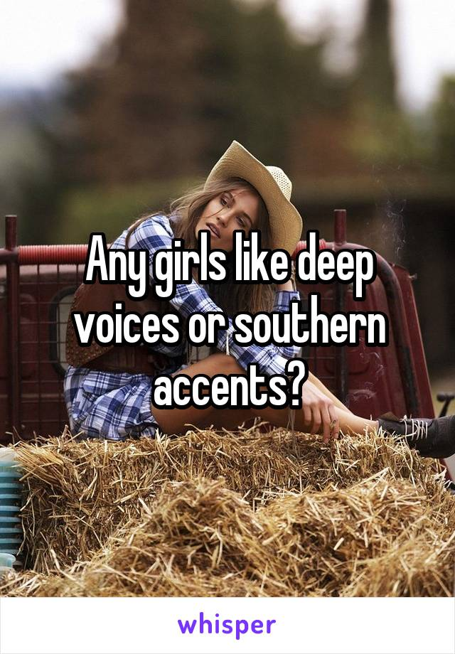 Any girls like deep voices or southern accents?