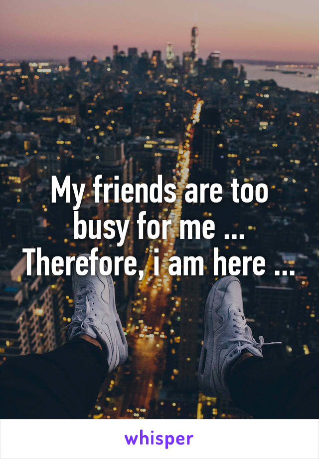 My friends are too busy for me ... Therefore, i am here ...