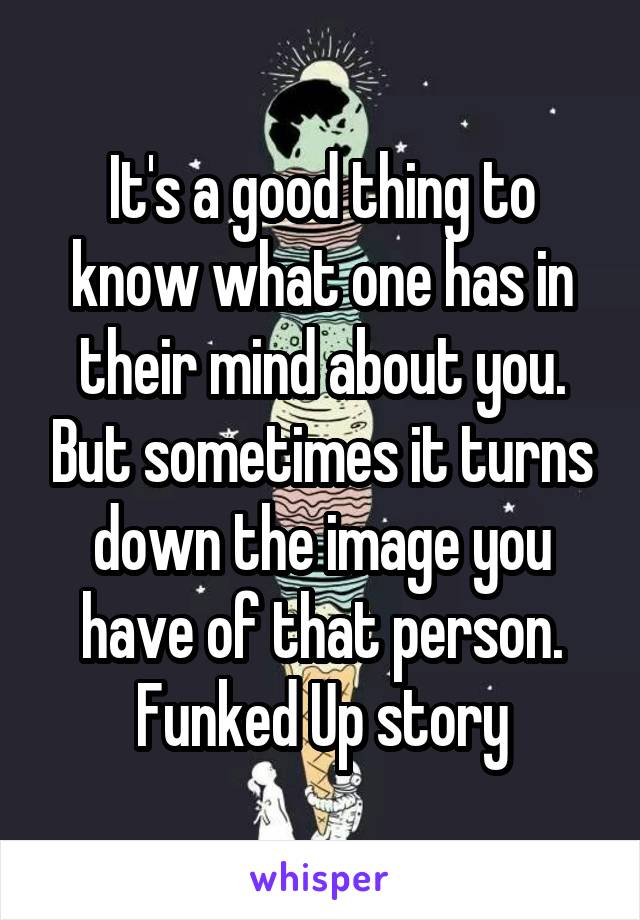 It's a good thing to know what one has in their mind about you. But sometimes it turns down the image you have of that person. Funked Up story