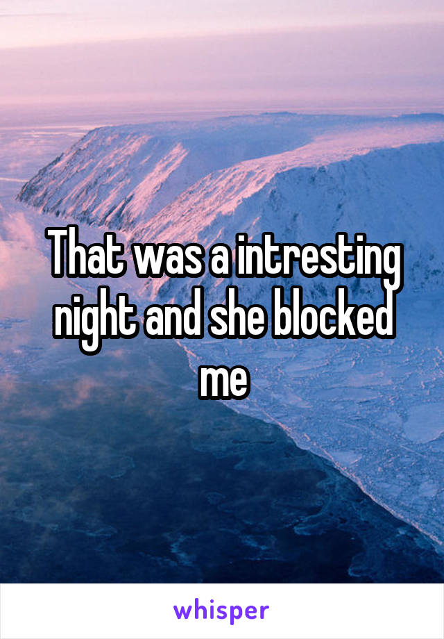 That was a intresting night and she blocked me