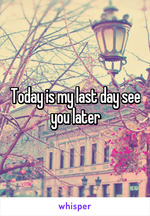 Today is my last day see you later