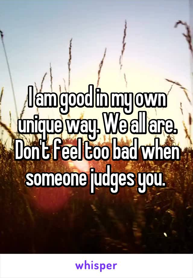 I am good in my own unique way. We all are. Don't feel too bad when someone judges you.