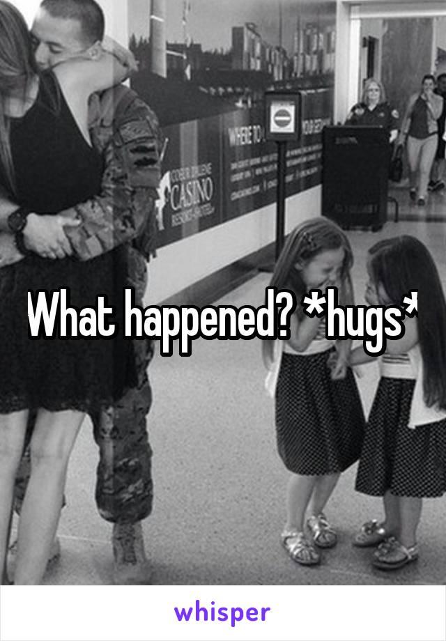 What happened? *hugs*